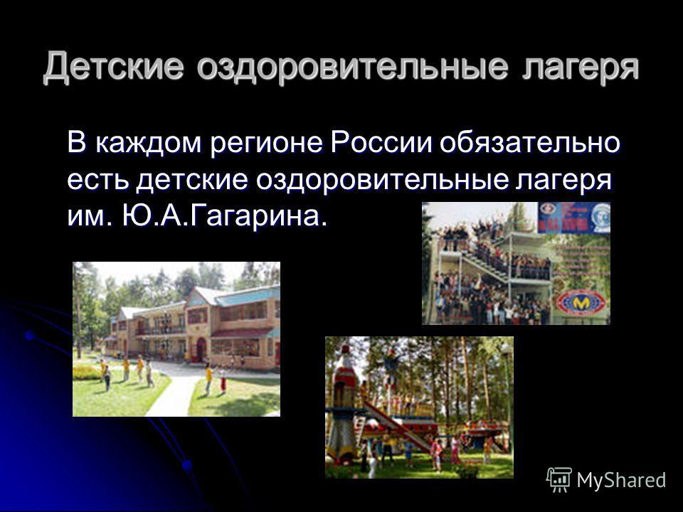 Детские оздоровительные лагеря В каждом регионе России обязательно есть детские оздоровительные лагеря им. Ю.А.Гагарина.
