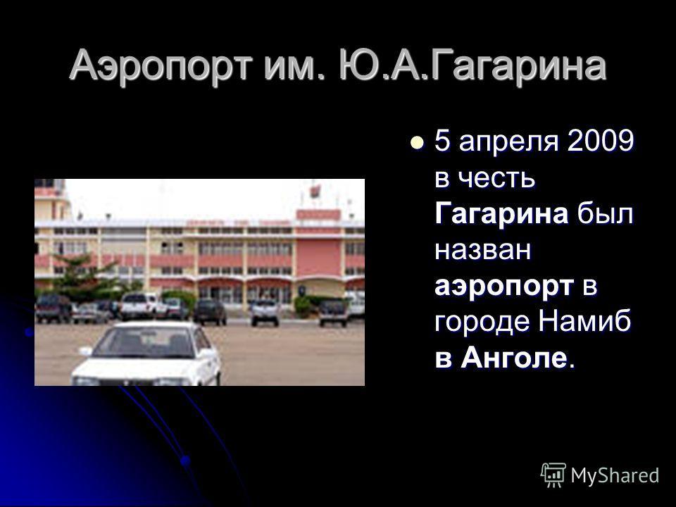 Аэропорт им. Ю.А.Гагарина 5 апреля 2009 в честь Гагарина был назван аэропорт в городе Намиб в Анголе. 5 апреля 2009 в честь Гагарина был назван аэропорт в городе Намиб в Анголе.