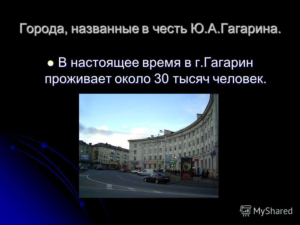 Города, названные в честь Ю.А.Гагарина. В настоящее время в г.Гагарин проживает около 30 тысяч человек. В настоящее время в г.Гагарин проживает около 30 тысяч человек.
