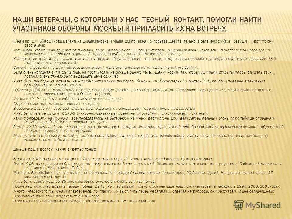 К нам пришли Бояршинова Валентина Владимировна и Лидия Дмитриевна Григорьева. Действительно, в батареях служили девушки, и вот что они рассказали: «Услышали, что женщин принимают в армию, пошли в военкомат - и нам не отказали. В Чернышевских казармах