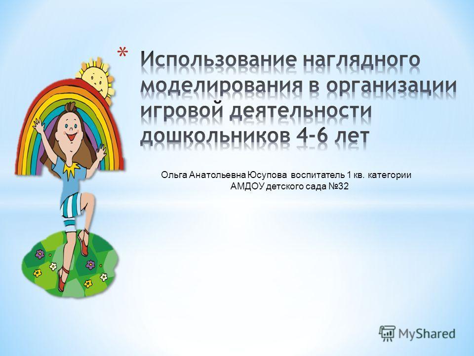 Ольга Анатольевна Юсупова воспитатель 1 кв. категории АМДОУ детского сада 32