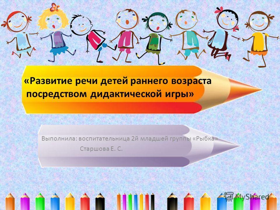 «Развитие речи детей раннего возраста посредством дидактической игры» Выполнила: воспитательница 2 й младшей группы «Рыбка» Старшова Е. С.