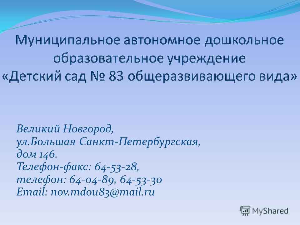 Великий Новгород, ул.Большая Санкт-Петербургская, дом 146. Телефон-факс: 64-53-28, телефон: 64-04-89, 64-53-30 Email: nov.mdou83@mail.ru