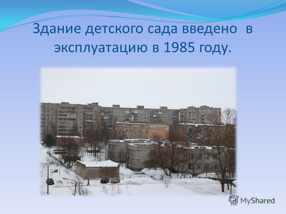 Здание детского сада введено в эксплуатацию в 1985 году.