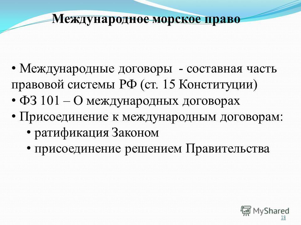 18 Международное морское право Международные договоры - составная часть правовой системы РФ (ст. 15 Конституции) ФЗ 101 – О международных договорах Присоединение к международным договорам: ратификация Законом присоединение решением Правительства