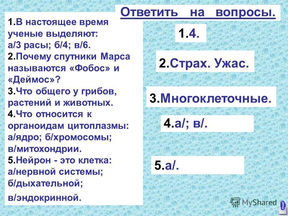 1. В настоящее время ученые выделяют: а/3 расы; б/4; в/6. 2. Почему спутники Марса называются «Фобос» и «Деймос»? 3. Что общего у грибов, растений и животных. 4. Что относится к органоидам цитоплазмы: а/ядро; б/хромосомы; в/митохондрии. 5. Нейрон - э