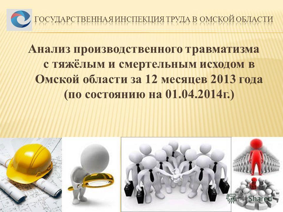 Анализ производственного травматизма с тяжёлым и смертельным исходом в Омской области за 12 месяцев 2013 года (по состоянию на 01.04.2014 г.)