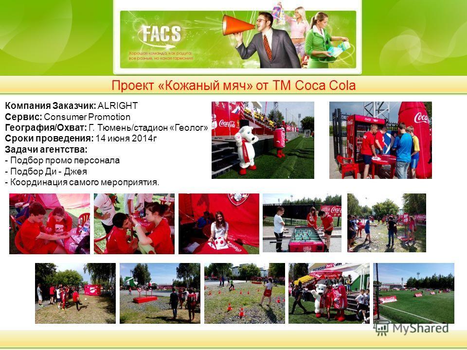 Проект «Кожаный мяч» от ТМ Coca Cola Компания Заказчик: ALRIGHT Сервис: Consumer Promotion География/Охват: Г. Тюмень/стадион «Геолог» Сроки проведения: 14 июня 2014 г Задачи агентства: - Подбор промо персонала - Подбор Ди - Джея - Координация самого