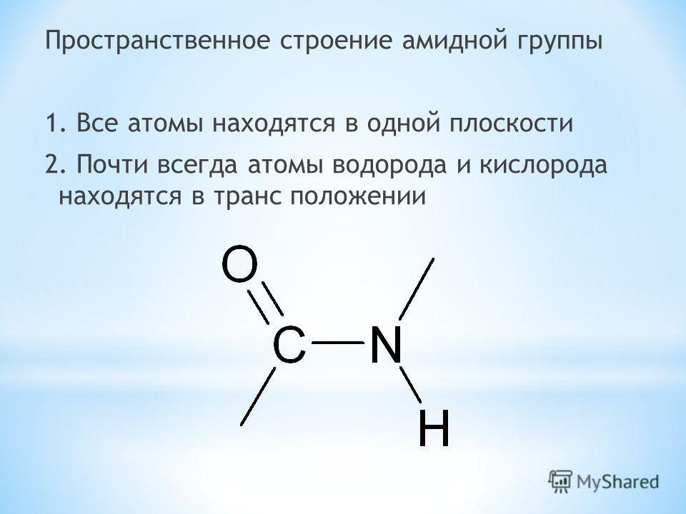 Пространственное строение амидной группы 1. Все атомы находятся в одной плоскости 2. Почти всегда атомы водорода и кислорода находятся в транс положении