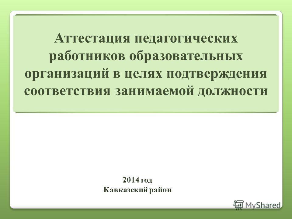 Аттестация педагогических работников образовательных организаций в целях подтверждения соответствия занимаемой должности 2014 год Кавказский район