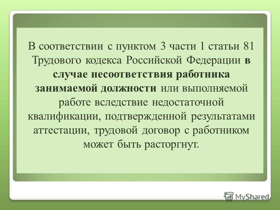 В соответствии с пунктом 3 части 1 статьи 81 Трудового кодекса Российской Федерации в случае несоответствия работника занимаемой должности или выполняемой работе вследствие недостаточной квалификации, подтвержденной результатами аттестации, трудовой