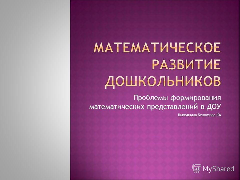Проблемы формирования математических представлений в ДОУ Выполнила Белоусова КА