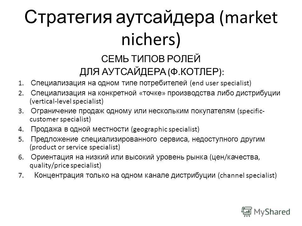 Стратегия аутсайдера (market nichers) СЕМЬ ТИПОВ РОЛЕЙ ДЛЯ АУТСАЙДЕРА ( Ф. КОТЛЕР ): 1. Специализация на одном типе потребителей (end user specialist) 2. Специализация на конкретной « точке » производства либо дистрибуции (vertical-level specialist)