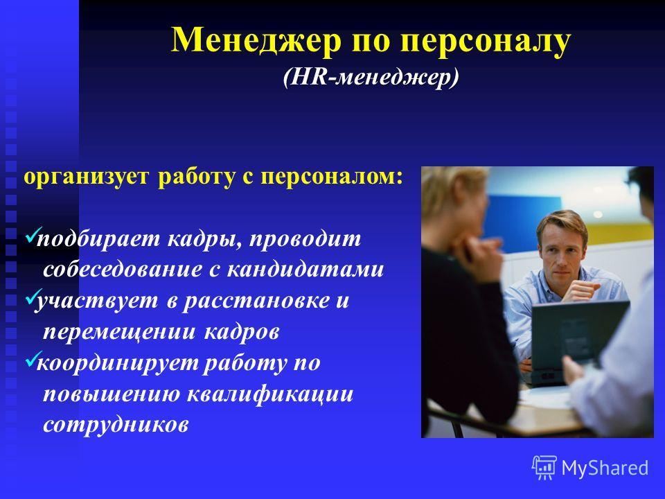 (HR-менеджер) Менеджер по персоналу (HR-менеджер) организует работу с персоналом: подбирает кадры, проводит собеседование с кандидатами участвует в расстановке и перемещении кадров координирует работу по повышению квалификации сотрудников