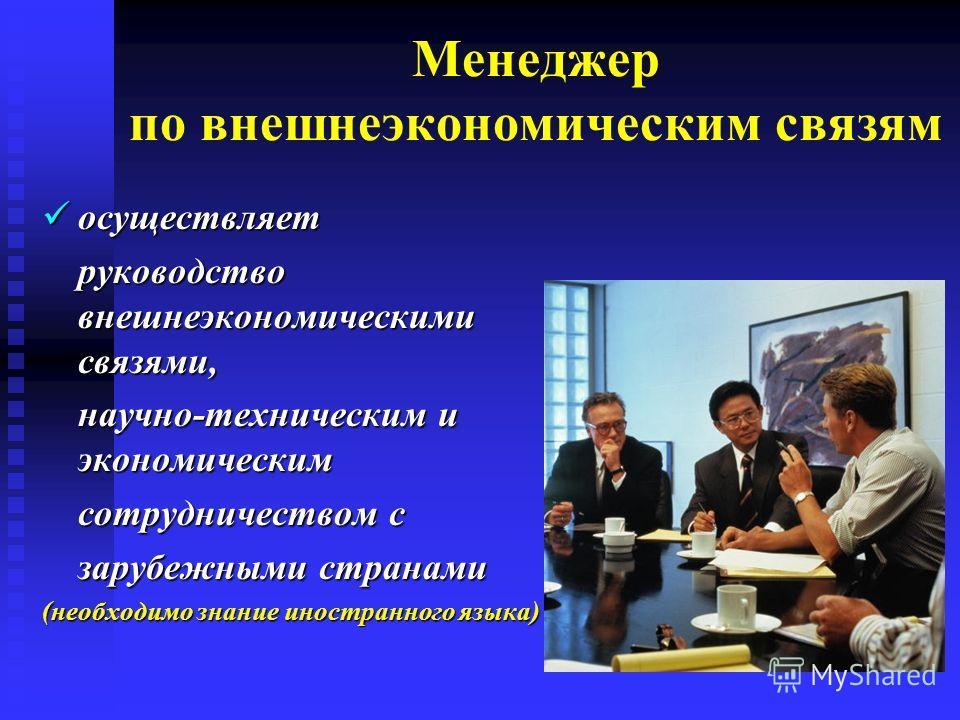 Менеджер по внешнеэкономическим связям осуществляет осуществляет руководство внешнеэкономическими связями, научно-техническим и экономическим сотрудничеством с зарубежными странами (необходимо знание иностранного языка)