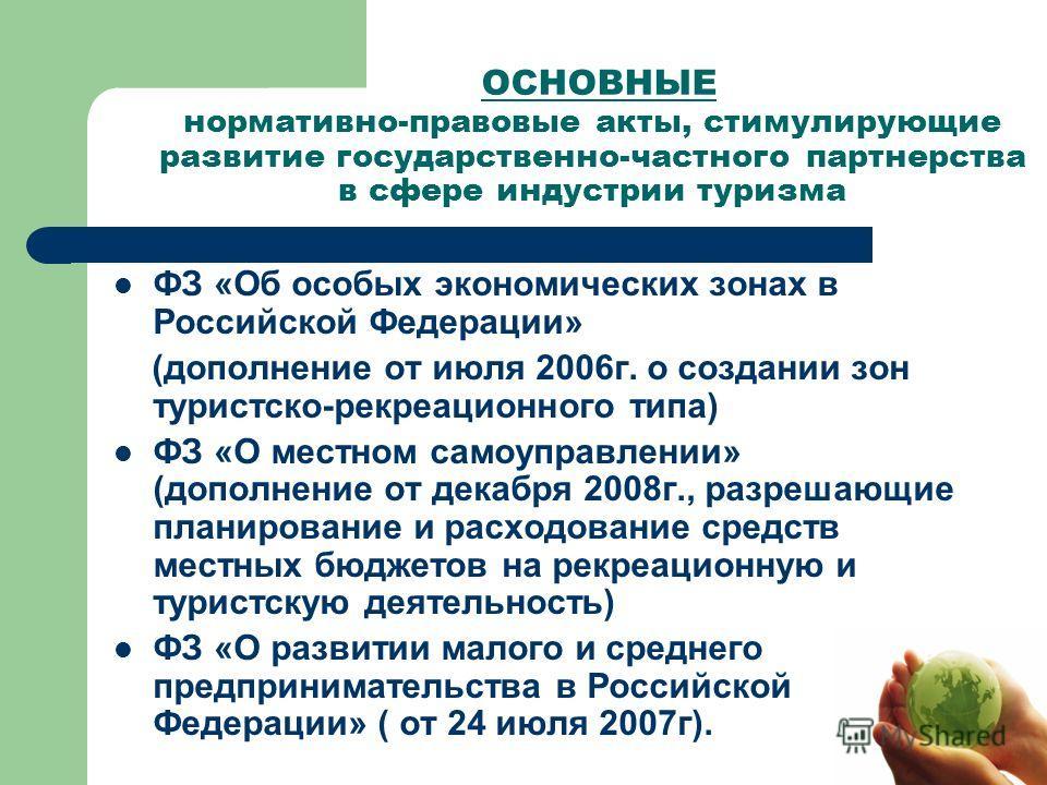 ОСНОВНЫЕ нормативно-правовые акты, стимулирующие развитие государственно-частного партнерства в сфере индустрии туризма ФЗ «Об особых экономических зонах в Российской Федерации» (дополнение от июля 2006 г. о создании зон туристско-рекреационного типа