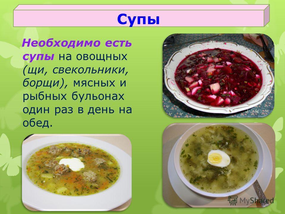 Необходимо есть супы на овощных (щи, свекольники, борщи), мясных и рыбных бульонах один раз в день на обед. Супы