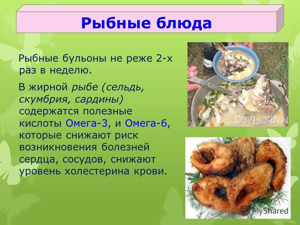 Рыбные бульоны не реже 2-х раз в неделю. В жирной рыбе (сельдь, скумбрия, сардины) содержатся полезные кислоты Омега-3, и Омега-6, которые снижают риск возникновения болезней сердца, сосудов, снижают уровень холестерина крови. Рыбные блюда