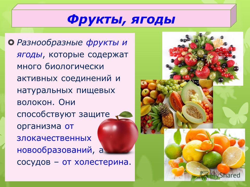 Разнообразные фрукты и ягоды, которые содержат много биологически активных соединений и натуральных пищевых волокон. Они способствуют защите организма от злокачественных новообразований, а сосудов – от холестерина. Фрукты, ягоды