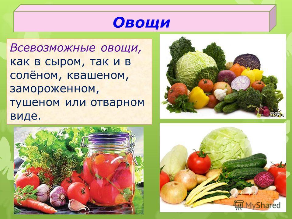 Всевозможные овощи, как в сыром, так и в солёном, квашеном, замороженном, тушеном или отварном виде. Овощи