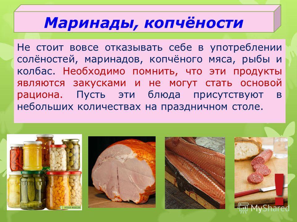 Маринады, копчёности Не стоит вовсе отказывать себе в употреблении солёностей, маринадов, копчёного мяса, рыбы и колбас. Необходимо помнить, что эти продукты являются закусками и не могут стать основой рациона. Пусть эти блюда присутствуют в небольши