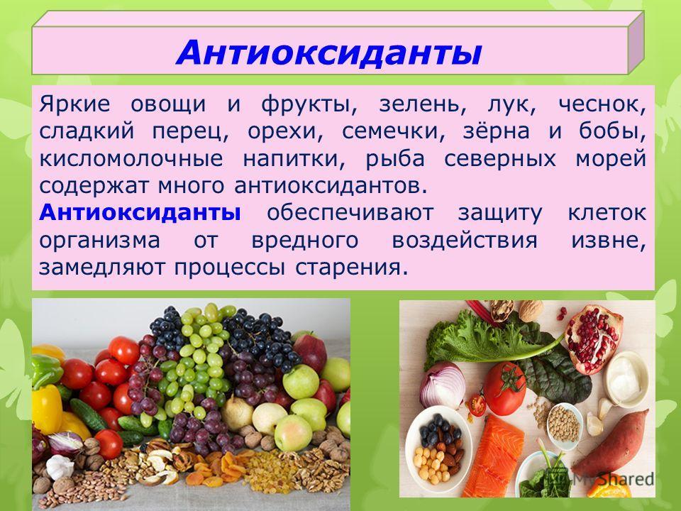 Антиоксиданты Яркие овощи и фрукты, зелень, лук, чеснок, сладкий перец, орехи, семечки, зёрна и бобы, кисломолочные напитки, рыба северных морей содержат много антиоксидантов. Антиоксиданты обеспечивают защиту клеток организма от вредного воздействия