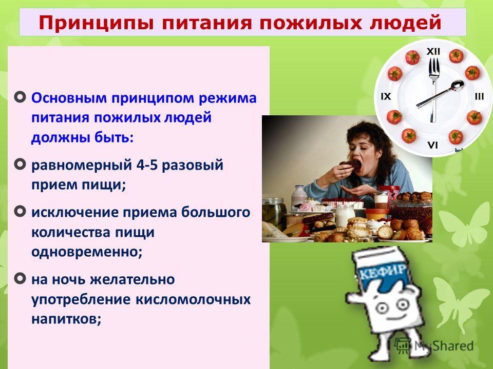 Основным принципом режима питания пожилых людей должны быть: равномерный 4-5 разовый прием пищи; исключение приема большого количества пищи одновременно; на ночь желательно употребление кисломолочных напитков; Принципы питания пожилых людей