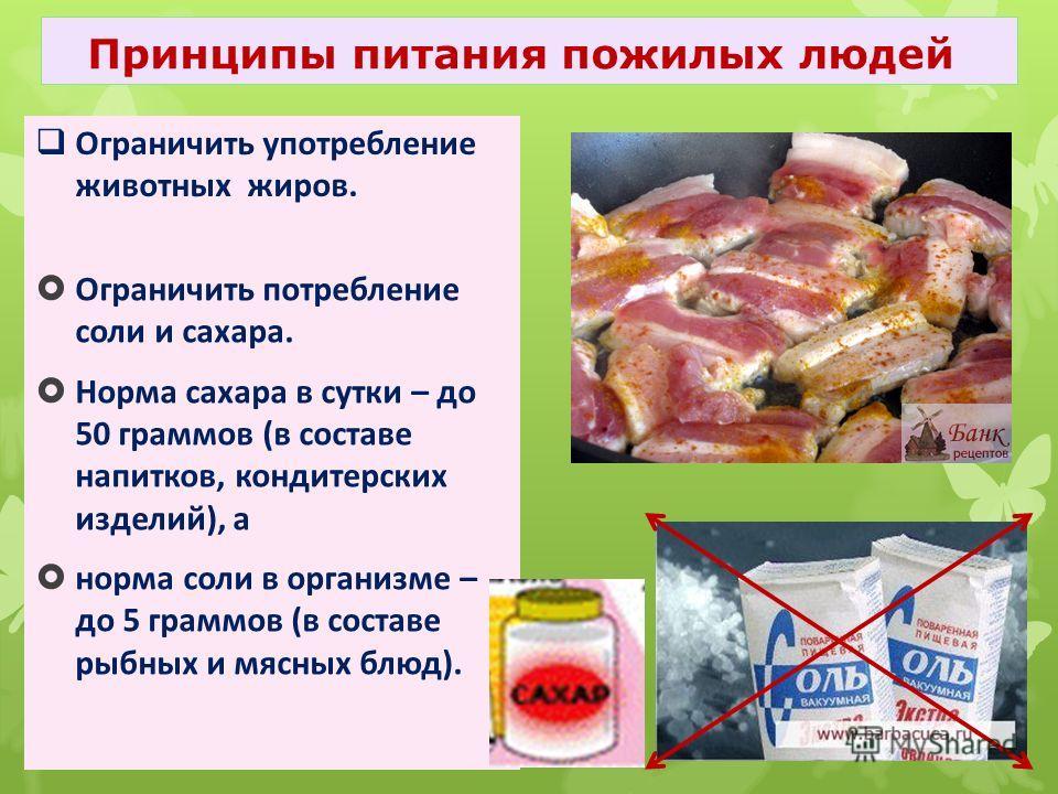 Ограничить потребление соли и сахара. Норма сахара в сутки – до 50 граммов (в составе напитков, кондитерских изделий), а норма соли в организме – до 5 граммов (в составе рыбных и мясных блюд). Принципы питания пожилых людей Ограничить употребление жи