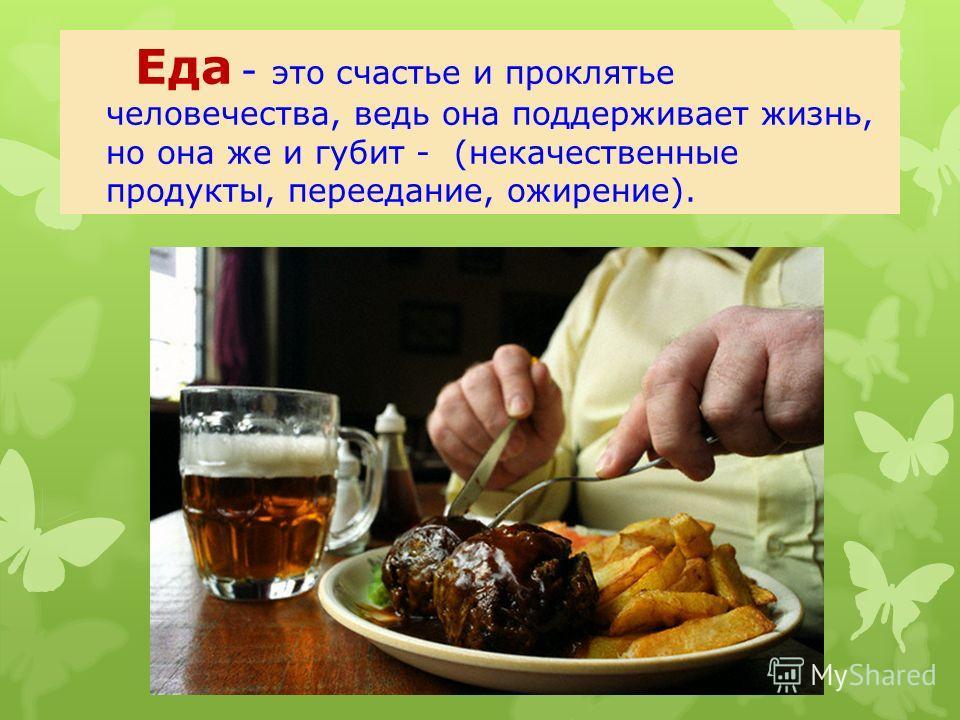 Еда - это счастье и проклятье человечества, ведь она поддерживает жизнь, но она же и губит - (некачественные продукты, переедание, ожирение).