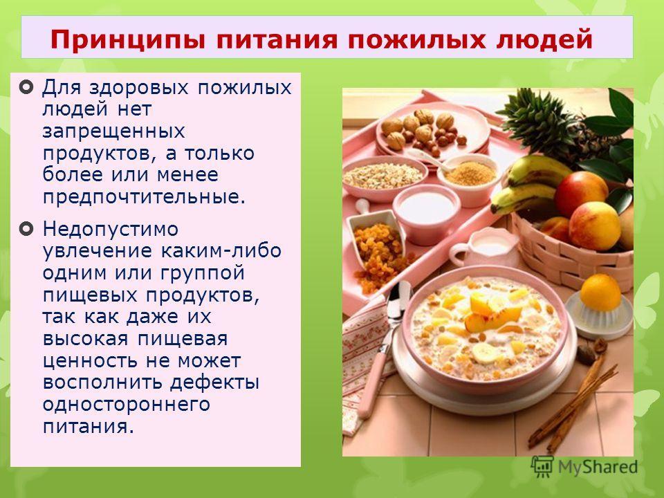 Для здоровых пожилых людей нет запрещенных продуктов, а только более или менее предпочтительные. Недопустимо увлечение каким-либо одним или группой пищевых продуктов, так как даже их высокая пищевая ценность не может восполнить дефекты одностороннего
