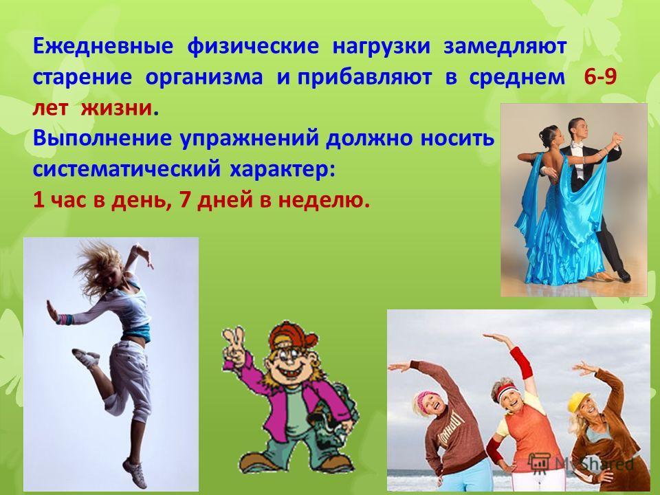 Ежедневные физические нагрузки замедляют старение организма и прибавляют в среднем 6-9 лет жизни. Выполнение упражнений должно носить систематический характер: 1 час в день, 7 дней в неделю.