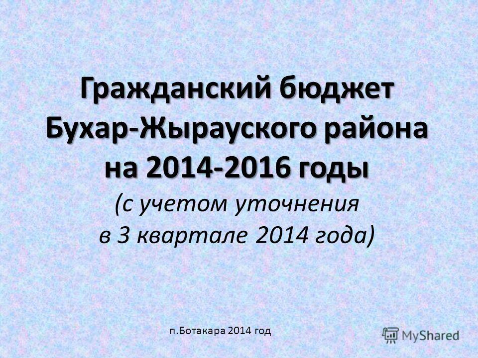 Гражданский бюджет Бухар-Жырауского района на 2014-2016 годы Гражданский бюджет Бухар-Жырауского района на 2014-2016 годы (с учетом уточнения в 3 квартале 2014 года) п.Ботакара 2014 год