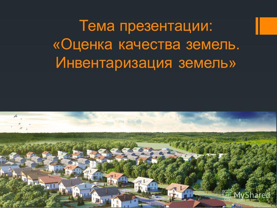 Тема презентации: «Оценка качества земель. Инвентаризация земель»