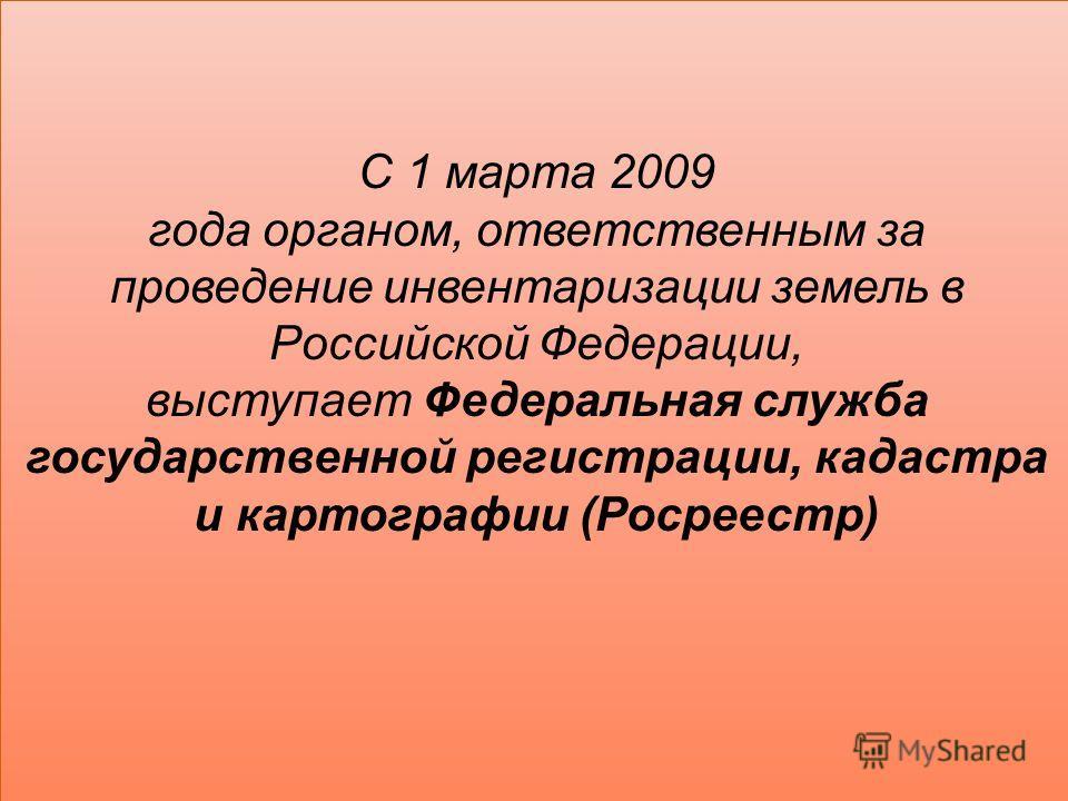 С 1 марта 2009 года органом, ответственным за проведение инвентаризации земель в Российской Федерации, выступает Федеральная служба государственной регистрации, кадастра и картографии (Росреестр)