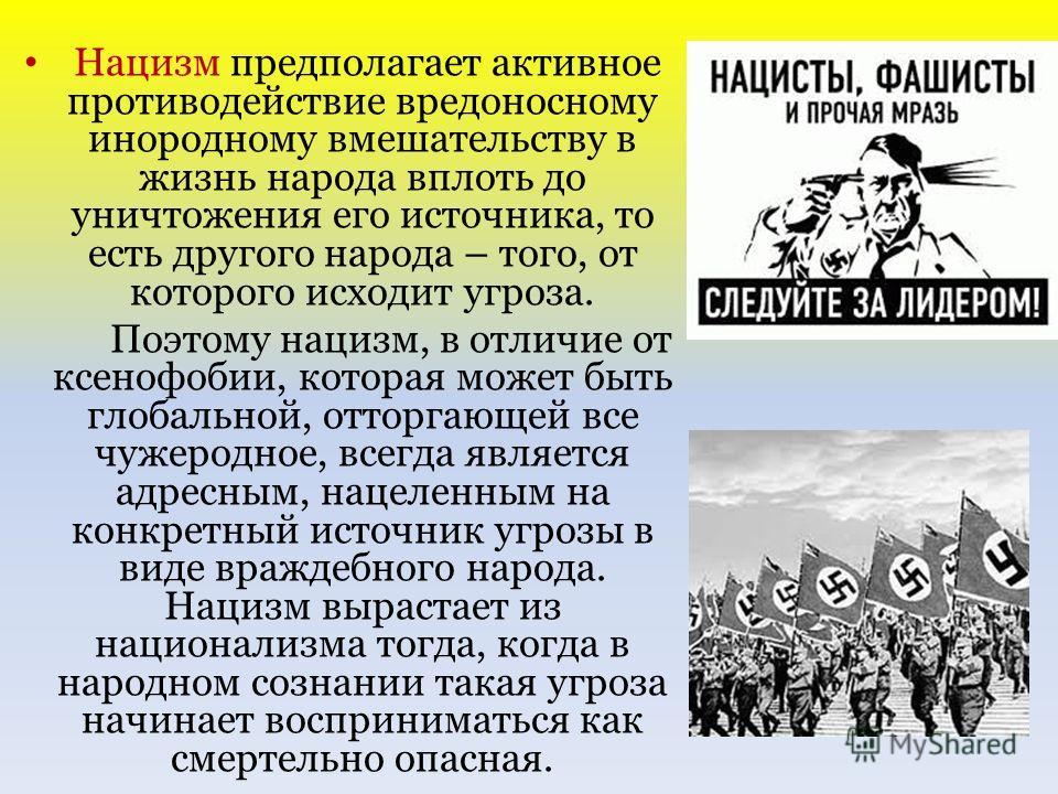Нацизм предполагает активное противодействие вредоносному инородному вмешательству в жизнь народа вплоть до уничтожения его источника, то есть другого народа – того, от которого исходит угроза. Поэтому нацизм, в отличие от ксенофобии, которая может б