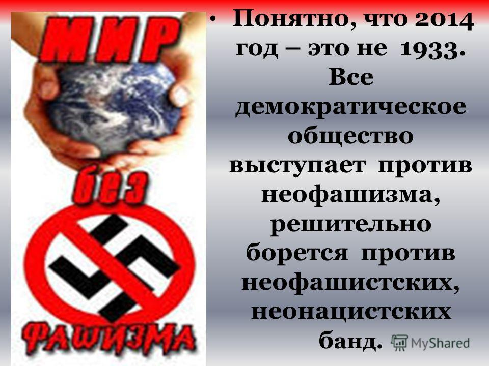 Понятно, что 2014 год – это не 1933. Все демократическое общество выступает против неофашизма, решительно борется против неофашистских, неонацистских б анд.
