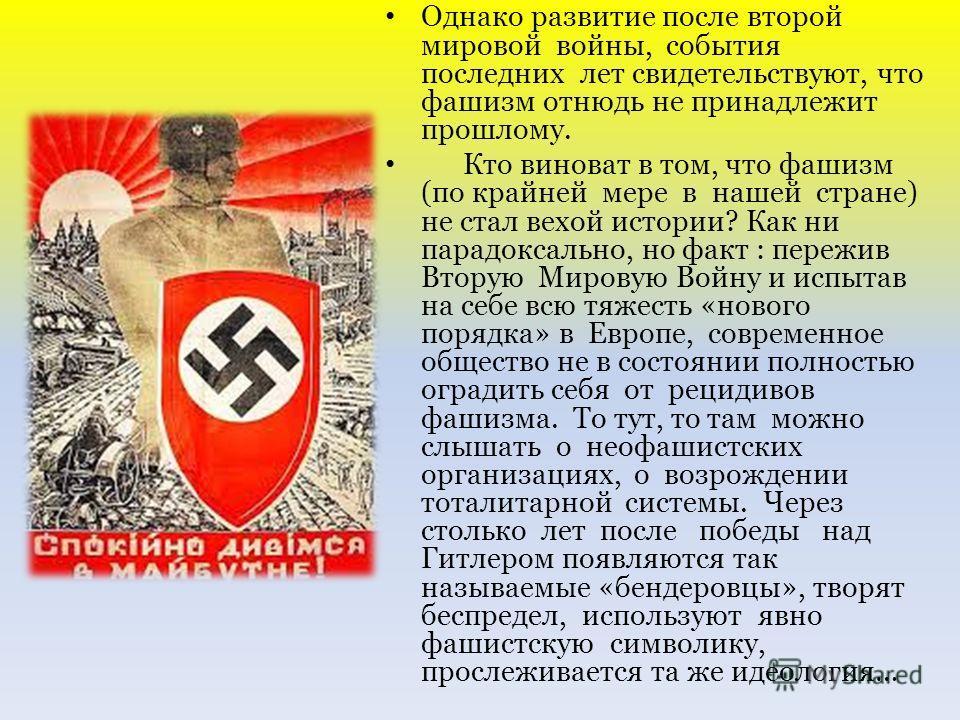 Однако развитие после второй мировой войны, события последних лет свидетельствуют, что фашизм отнюдь не принадлежит прошлому. Кто виноват в том, что фашизм (по крайней мере в нашей стране) не стал вехой истории? Как ни парадоксально, но факт : пережи