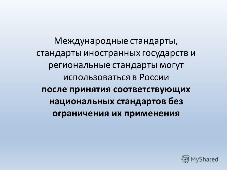 Международные стандарты, стандарты иностранных государств и региональные стандарты могут использоваться в России после принятия соответствующих национальных стандартов без ограничения их применения 10