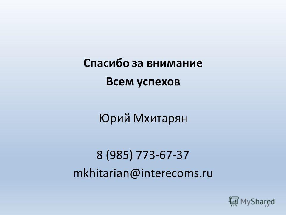 Спасибо за внимание Всем успехов Юрий Мхитарян 8 (985) 773-67-37 mkhitarian@interecoms.ru 28