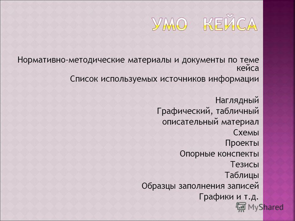 Нормативно-методические материалы и документы по теме кейса Список используемых источников информации Наглядный Графический, табличный описательный материал Схемы Проекты Опорные конспекты Тезисы Таблицы Образцы заполнения записей Графики и т.д.