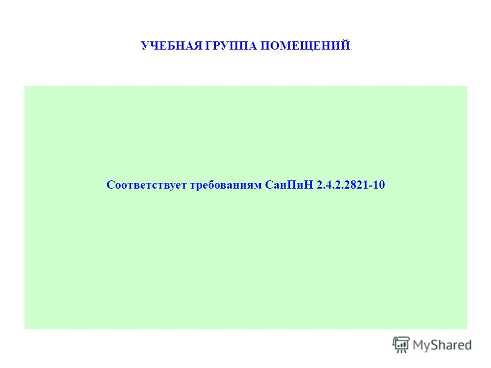 УЧЕБНАЯ ГРУППА ПОМЕЩЕНИЙ Соответствует требованиям Сан ПиН 2.4.2.2821-10