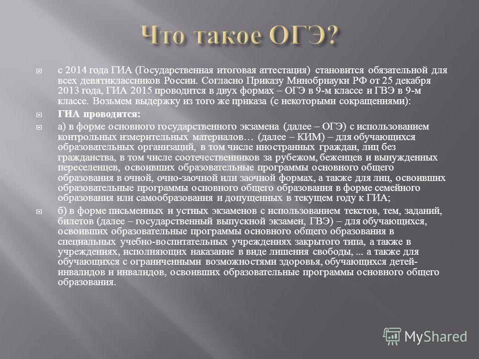 с 2014 года ГИА (Государственная итоговая аттестация) становится обязательной для всех девятиклассников России. Согласно Приказу Минобрнауки РФ от 25 декабря 2013 года, ГИА 2015 проводится в двух формах – ОГЭ в 9-м классе и ГВЭ в 9-м классе. Возьмем