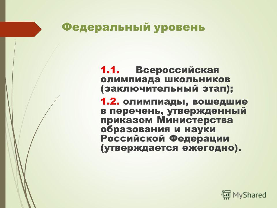 Федеральный уровень 1.1. Всероссийская олимпиада школьников (заключительный этап); 1.2. олимпиады, вошедшие в перечень, утвержденный приказом Министерства образования и науки Российской Федерации (утверждается ежегодно).