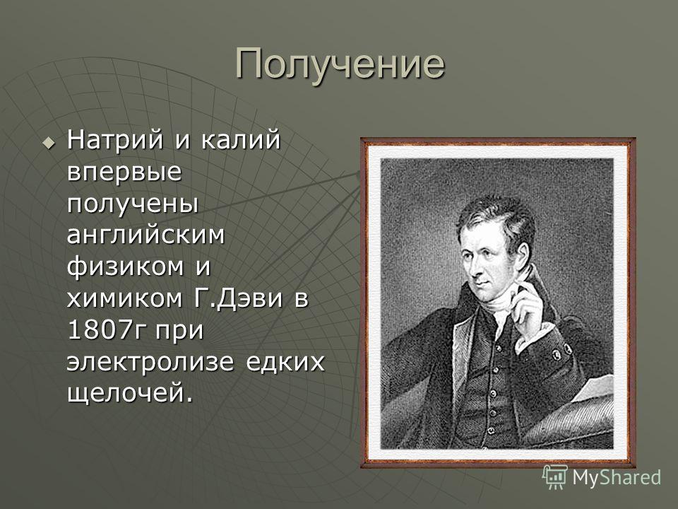 Получение Натрий и калий впервые получены английским физиком и химиком Г.Дэви в 1807 г при электролизе едких щелочей. Натрий и калий впервые получены английским физиком и химиком Г.Дэви в 1807 г при электролизе едких щелочей.