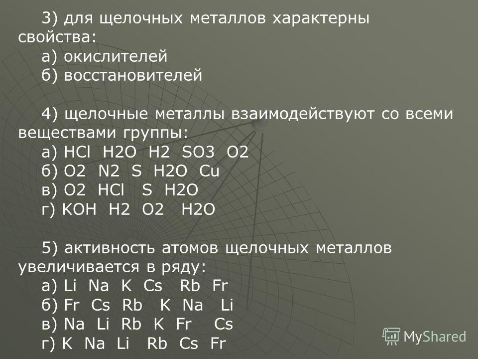 3) для щелочных металлов характерны свойства: а) окислителей б) восстановителей 4) щелочные металлы взаимодействуют со всеми веществами группы: а) HCl H2O H2 SO3 O2 б) O2 N2 S H2O Cu в) O2 HCl S H2O г) KOH H2 O2 H2O 5) активность атомов щелочных мета
