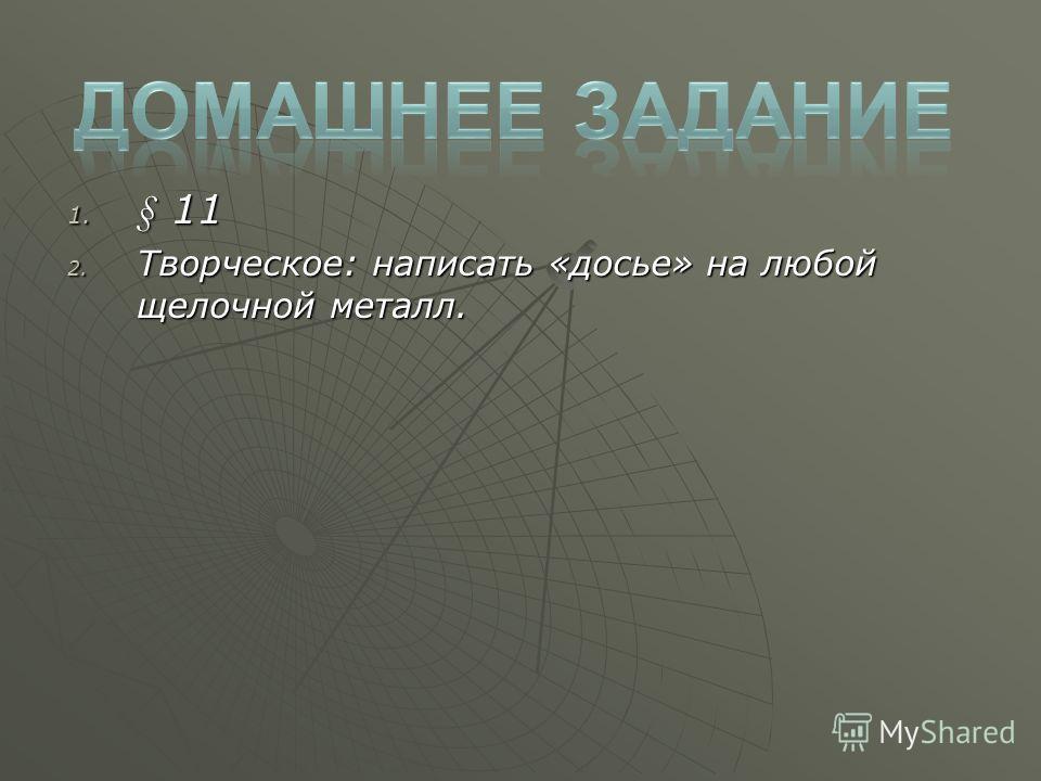 1. § 11 2. Творческое: написать «досье» на любой щелочной металл.