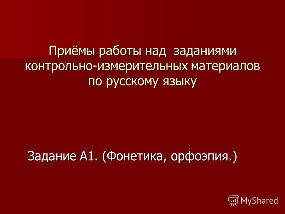 Приёмы работы над заданиями контрольно-измерительных материалов по русскому языку Задание А1. (Фонетика, орфоэпия.)