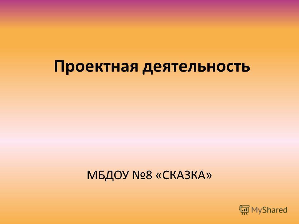 Проектная деятельность МБДОУ 8 «СКАЗКА»