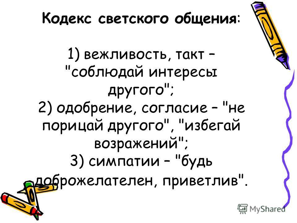 Кодекс светского общения: 1) вежливость, такт – соблюдай интересы другого; 2) одобрение, согласие – не порицай другого, избегай возражений; 3) симпатии – будь доброжелателен, приветлив.