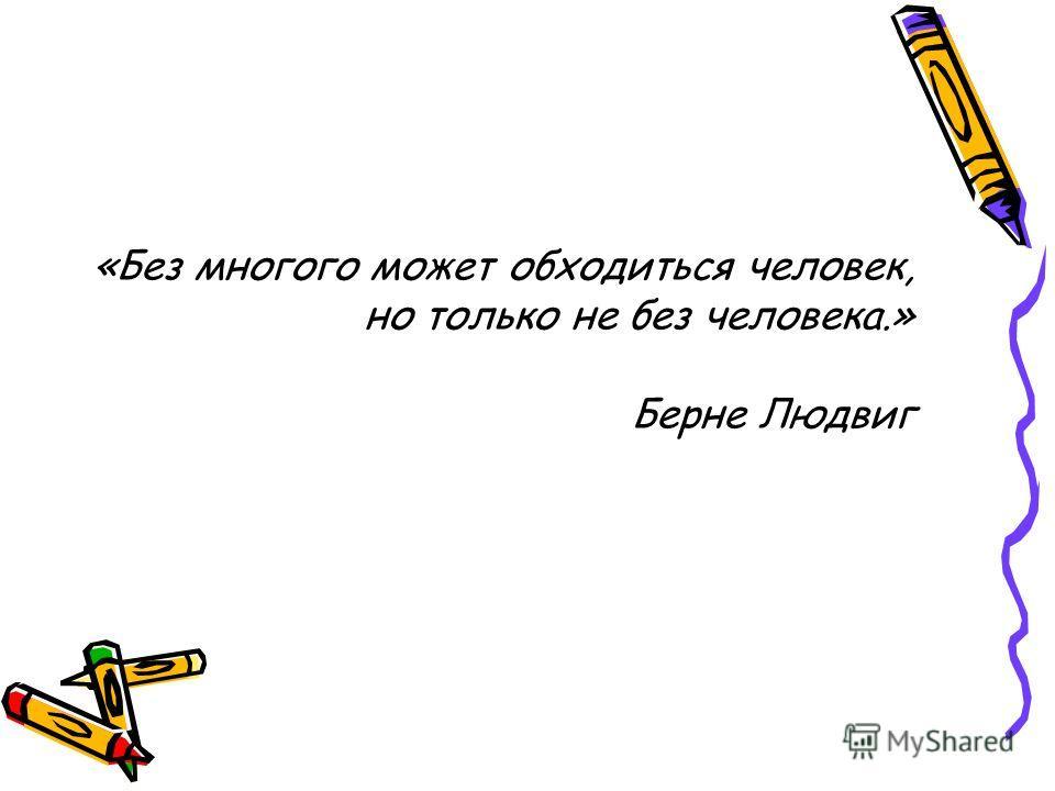 «Без многого может обходиться человек, но только не без человека.» Берне Людвиг